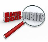 stock photo of  habits  - Master good habits words in 3d letters under a magnifying glass as tips and advice for practicing skills and routines of highly successful people - JPG