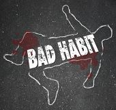 Bad Habit words in a chalk outline of a dead body on pavement to illustrate addiction or dangerous activities or routines
