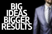 Business man with the text Big Ideas Bigger Results in a concept image