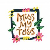 Miss My Toes Hand Drawn Vector Lettering. Pregnant Woman Quote Inside Square Floral Frame With Abstr poster