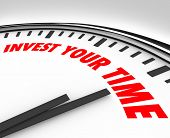 Invest Your Time words on clock face suggesting you devote energy and resources to a job, project, task or opportunity