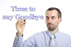 picture of say goodbye  - Time to say goodbye Young businessman writing blue text on transparent surface - JPG