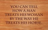 You can tell how a man treats his woman by the way he treats his horse - an old cowboy saying