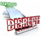 The word Disrupt tilting the balance of a business model, causing a paradigm shift away from the Sta
