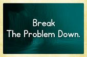 Break The Problem Down.