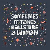 Girl Power Quote Hand Drawn Vector Lettering. Sometimes It Takes Balls To Be A Woman. Strong Women S poster