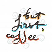 But First Coffee. Creative Original Ink Script For Hipsters, Girls, T Shir, Wallpaper Fashion Clothe poster