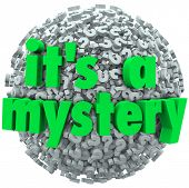 The words It's a Mystery on a question mark ball or sphere to illustrate an unknown or uncertain ans