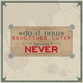Do It Now, Sometimes Later Becomes Never