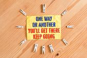 Writing Note Showing One Way Or Another You Ll Get There Keep Going. Business Photo Showcasing Keep  poster