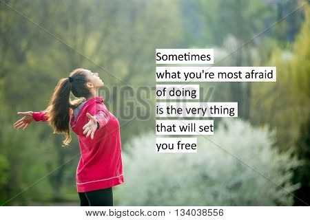 Sometimes What You\'re Most Afraid Of Doing Is The Very Thing That Will Set You Free