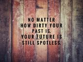 Motivational And Inspirational Quotes - No Matter How Dirty Your Past Is, You Future Is Still Spotle poster