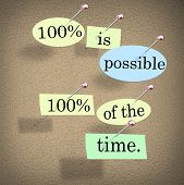 100 Percent is Possible One Hundred Per Cent of th Time words for a saying or quote pinned to a bulletin board for motivation or inspiration