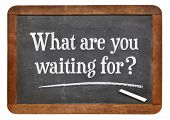 What are waiting for question on a vintage slate blackboard