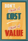 Don't think of the Cost Think of Value