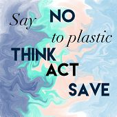 Say No To Plastic. Think Act Save. Positive Slogan. poster