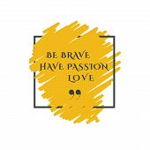 Be Brave. Have Passion. Love. Phrase For Inspirational Phrase Of Bluebrush Color In The Frame. Vecto poster