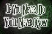 If You Never Do You'll Never Know Concept