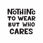 Nothing To Wear But Who Cares. Original Hand Drawn Lettering Quote. For T Shirt Design, Posters, Hom poster