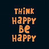 Think Happy Be Happy. Hand Drawing Lettering On A Neutral Background. Flat Style, Vector Illustratio poster