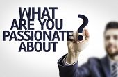 Business man pointing to transparent board with text: What are you Passionate About?