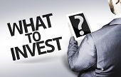 Business man with the text What to Invest? in a concept image