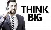 Business man with the text Think Big in a concept image