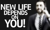 Business man with the text New Life Depends On You! in a concept image