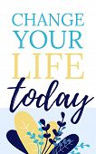 Change Your Life Today Card With Motivating Phrase. Vector Illustration On White Background. Colorfu poster