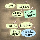 A saying on a bulletin board - It's not the size of the man in the fight but it's the size of the fi