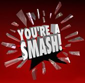 The words You're a Smash breaking through glass to illustrate you are getting great feedback, kudos, appreciation and applause in response or feedback for your performance or talent