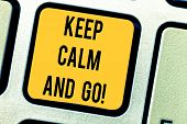 Conceptual Hand Writing Showing Keep Calm And Go. Business Photo Text Be Relaxed And Continue Workin poster