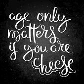 Age Only Matters If You Are Cheese. Hand Written Calligraphy Quote Motivation For Life And Happiness poster