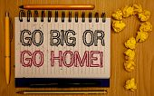 Text Sign Showing Go Big Or Go Home Motivational Call. Conceptual Photo Mindset Ambitious Impulse Pe poster