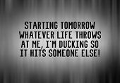 Funny Life Inspirational Phrase - Starting Tomorow What Evere Life Throws At Me, Im Ducking So It H poster